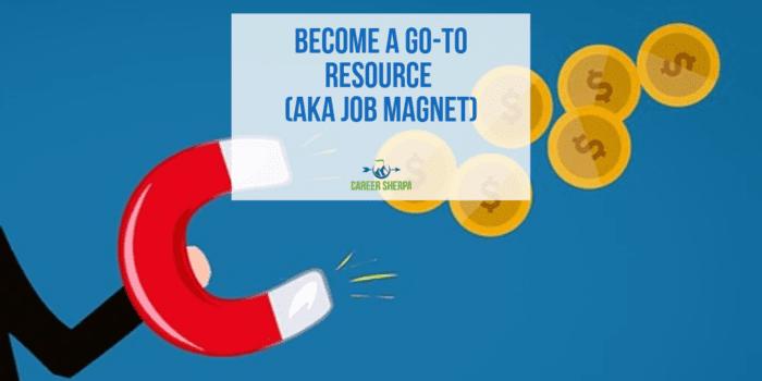 Become A Go-To Resource aka Job Magnet