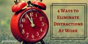 4 Ways to Eliminate Distractions At Work